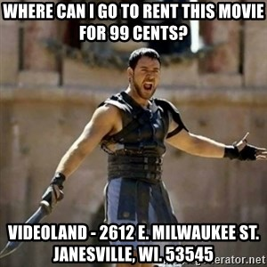 GLADIATOR - WHERE CAN I GO TO RENT THIS MOVIE FOR 99 CENTS? VIDEOLAND - 2612 E. MILWAUKEE ST. JANESVILLE, WI. 53545