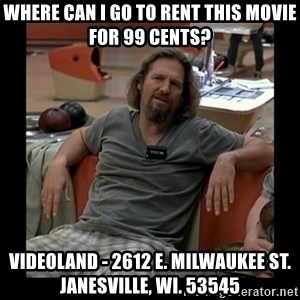 The Dude - WHERE CAN I GO TO RENT THIS MOVIE FOR 99 CENTS? VIDEOLAND - 2612 E. MILWAUKEE ST. JANESVILLE, WI. 53545
