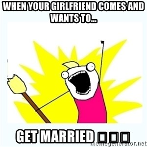 All the things - When your girlfriend comes and wants to... get Married 😆😆😆