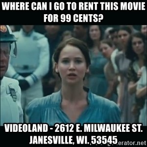 I volunteer as tribute Katniss - WHERE CAN I GO TO RENT THIS MOVIE FOR 99 CENTS? VIDEOLAND - 2612 E. MILWAUKEE ST. JANESVILLE, WI. 53545