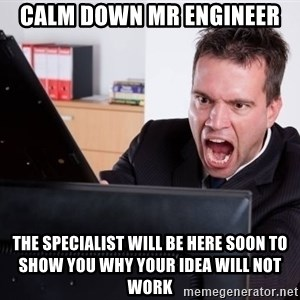 Angry Computer User - Calm down Mr engineer  The specialist will be here soon to show you why your idea will not work