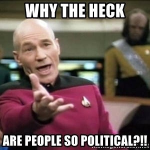 Why the fuck - Why the heck are people so political?!!