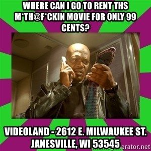 SNAKES ON A PLANE - WHERE CAN I GO TO RENT THS M*TH@F*CKIN MOVIE FOR ONLY 99 CENTS? VIDEOLAND - 2612 E. MILWAUKEE ST. JANESVILLE, WI 53545