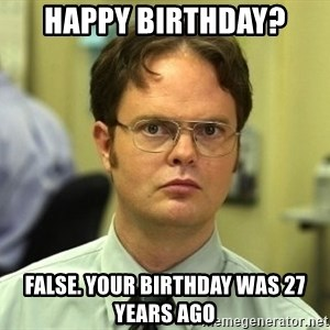 Dwight Schrute - HAPPY BIRTHDAY? FALSE. YOUR BIRTHDAY WAS 27 YEARS AGO