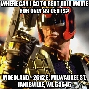 judge dredd - WHERE CAN I GO TO RENT THIS MOVIE FOR ONLY 99 CENTS? VIDEOLAND - 2612 E. MILWAUKEE ST. JANESVILLE, WI. 53545