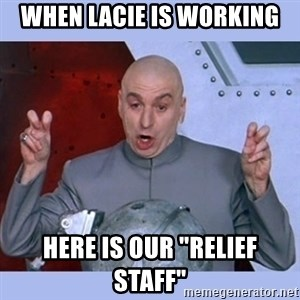 """Dr Evil meme - When Lacie Is WOrking Here is our """"Relief Staff"""""""