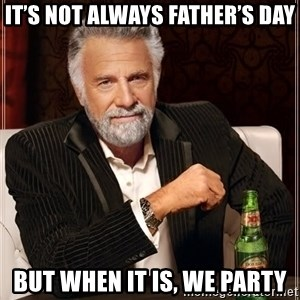 The Most Interesting Man In The World - IT's Not always father's day but when it is, we party