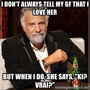 "The Most Interesting Man In The World - I don't always tell my gf that i love her but when i do, she says, ""ki? vrai?"""