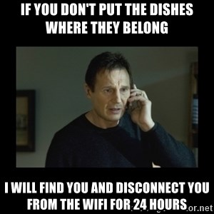 I will find you and kill you - If you don't put the dishes where they belong I will find you and disconnect you from the wifi for 24 hours