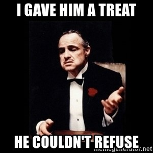 The Godfather - I gave him a treat He couldn't refuse