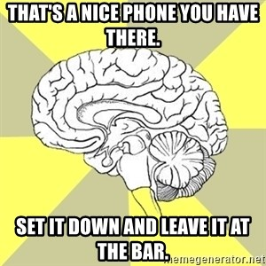 Traitor Brain - That's a nice phone you have there.  Set it down and leave it at the bar.