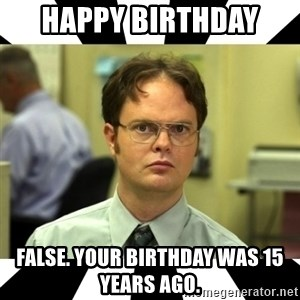 Dwight from the Office - HAPPY BIRTHDAY  FALSE. Your birthday was 15 years ago.