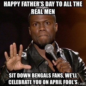 Kevin Hart - Happy Father's Day to all the real men Sit Down Bengals Fans, we'll celebrate you on April Fool's