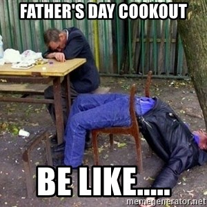 drunk - FATHER'S DAY COOKOUT BE LIKE.....