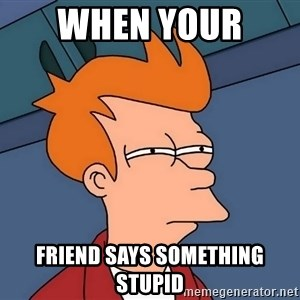 Futurama Fry - when your  friend says something stupid