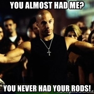 Dom Fast and Furious - You almost had me? You never had your rods!
