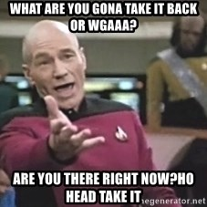 Picard Wtf - What are you gona take it back or wgaaa? are you there right now?ho head take it