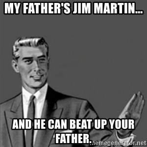 Correction Guy - MY father's Jim Martin... and he can beat up YOUR father.