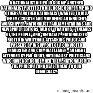 """Blank Template - A nationalist killed Jo Cox MP. Another nationalist plotted to kill Rosie Cooper MP and others. Another nationalist wanted to kill Jeremy Corbyn and murdered an innocent worshipper. Nationalist parliamentarians and newspaper editors talk of """"traitors"""", """"enemies of the people"""" and """"betrayal"""". Nationalists rioted in Whitehall attacking police and passers by in support of a convicted fraudster and criminal leader - An event attended by far-right, nationalist politicians who have not condemned them. Nationalism = The principal and real threat to our democracy."""