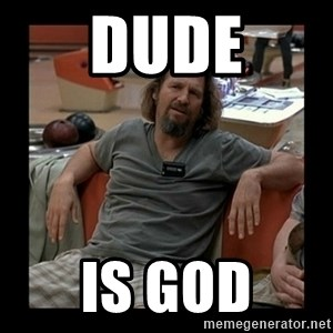 The Dude - DUDE IS GOD