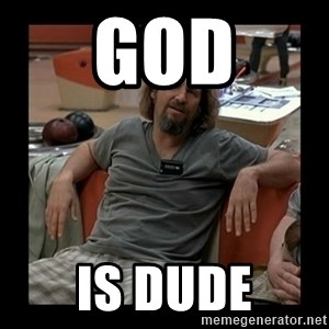 The Dude - GOD IS DUDE