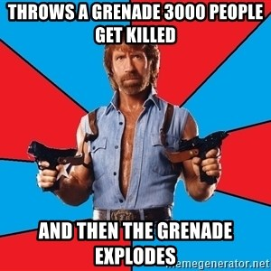 Chuck Norris  - throws a grenade 3000 people get killed and then the grenade explodes