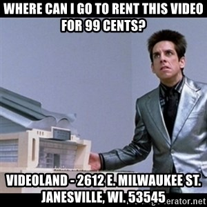 Zoolander for Ants - where can I GO TO RENT THIS VIDEO FOR 99 CENTS? VIDEOLAND - 2612 E. MILWAUKEE ST. JANESVILLE, WI. 53545