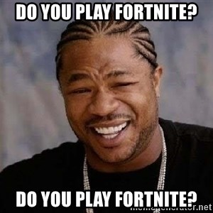 Yo Dawg - do you play fortnite? do you play fortnite?