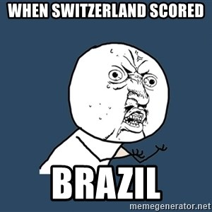 Y U No - When Switzerland scored  Brazil