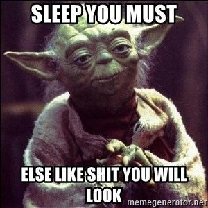 Advice Yoda - Sleep you must else like shit you will look