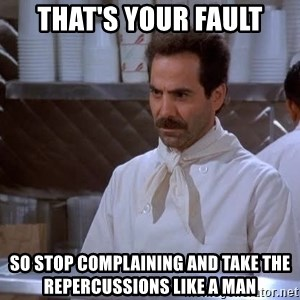 soup nazi - That's your fault so stop complaining and take the repercussions like a man