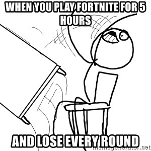 Desk Flip Rage Guy - When you play Fortnite for 5 hours And lose every round