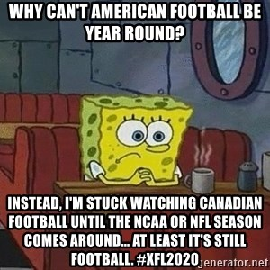 Coffee shop spongebob - Why can't American football be year round? Instead, I'm stuck watching Canadian football until the ncaa or NFL season comes around... At least it's still football. #xfl2020