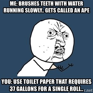 Y U No - Me: brushes teeth with water running slowly.. Gets called an ape  You: use toilet paper that requires 37 gallons for a single roll..