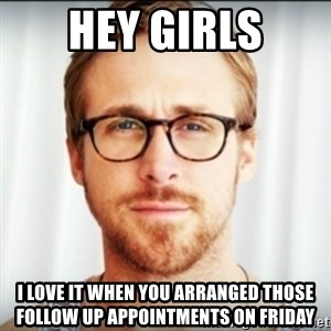 Ryan Gosling Hey Girl 3 - Hey Girls I love it when you arranged those follow up appointments on Friday