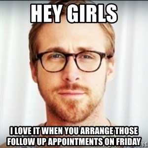 Ryan Gosling Hey Girl 3 - Hey Girls I love it when you arrange those follow up appointments on Friday