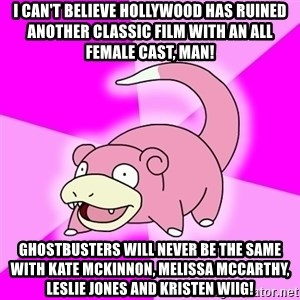 Slowpoke - i can't believe hollywood has ruined another classic film with an all female cast, man! ghostbusters will never be the same with kate mckinnon, melissa mccarthy, leslie jones and kristen wiig!