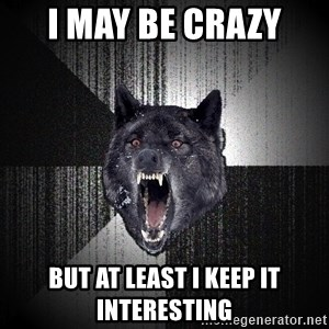 Insanity Wolf - I may be crazy  but at least I keep it interesting