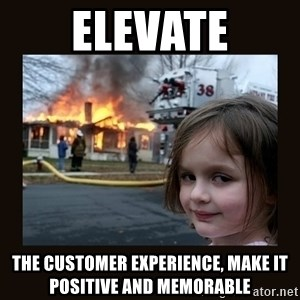 burning house girl - ELEVATE the customer experience, make it positive and memorable