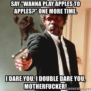 """I double dare you - SAY """"WANNA PLAY APPLES TO APPLES?"""" ONE MORE TIME. I DARE YOU. I DOUBLE DARE YOU, MOTHERFUCKER!"""