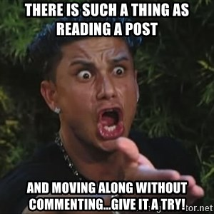 Pauly D - There is such a thing as reading a post And moving along without commenting...give it a try!