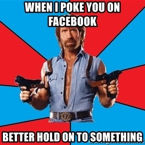 Chuck Norris  - WHEN I POKE YOU ON FACEBOOK BETTER HOLD ON TO SOMETHING