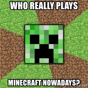 Minecraft Creeper - Who really plays  Minecraft nowadays?