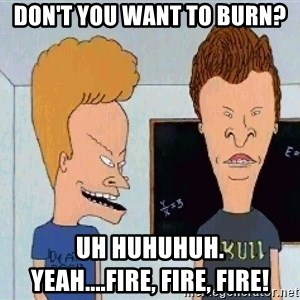Beavis and butthead - Don't you want to burn? Uh huhuhuh.                    Yeah....fire, fire, fire!