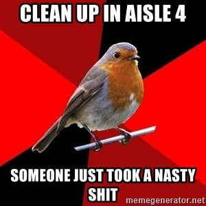 Retail Robin - clean up in aisle 4 someone just took a nasty shit