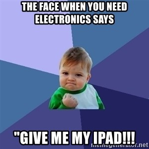 "Success Kid - the face when you need electronics says ""give me my ipad!!!"