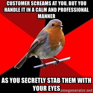 Retail Robin - customer screams at you, but you handle it in a calm and professional manner as you secretly stab them with your eyes