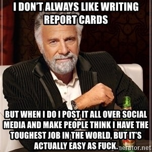 Dos Equis Guy gives advice - I don't always like writing report cards But when I do I post it all over social media and make people think I have the toughest job in the world, but it's actually easy as fuck.