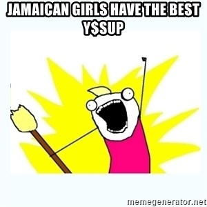 All the things - Jamaican girls have the best y$sUp
