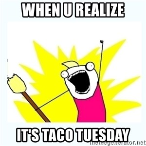 All the things - When u realize It's taco tuesday